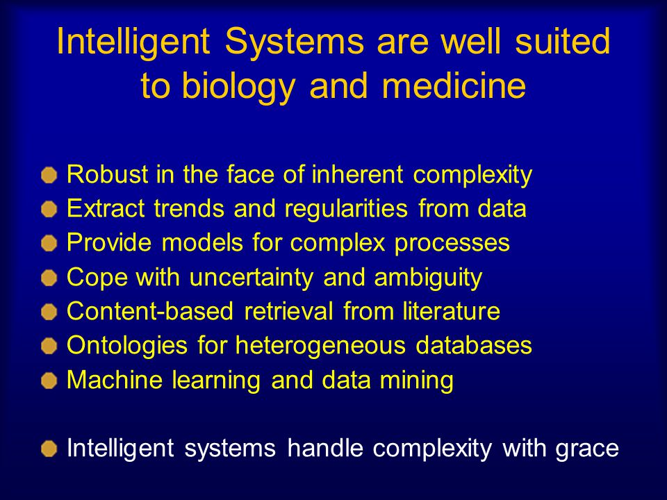 Intelligent Systems are well suited to biology and medicine Robust in the face of inherent complexity Extract trends and regularities from data Provid