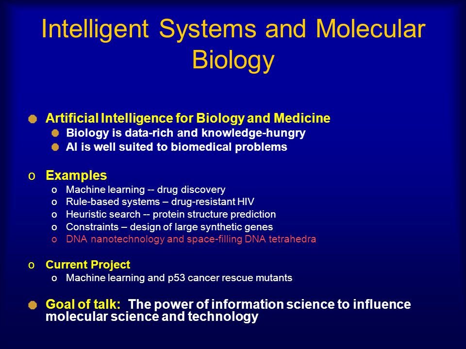 Intelligent Systems and Molecular Biology Artificial Intelligence for Biology and Medicine Biology is data-rich and knowledge-hungry AI is well suited