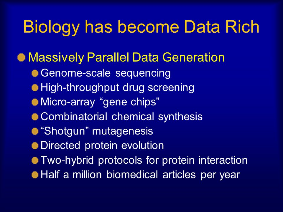 """Biology has become Data Rich Massively Parallel Data Generation Genome-scale sequencing High-throughput drug screening Micro-array """"gene chips"""" Combin"""