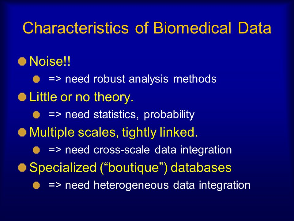 Characteristics of Biomedical Data Noise!! => need robust analysis methods Little or no theory. => need statistics, probability Multiple scales, tight