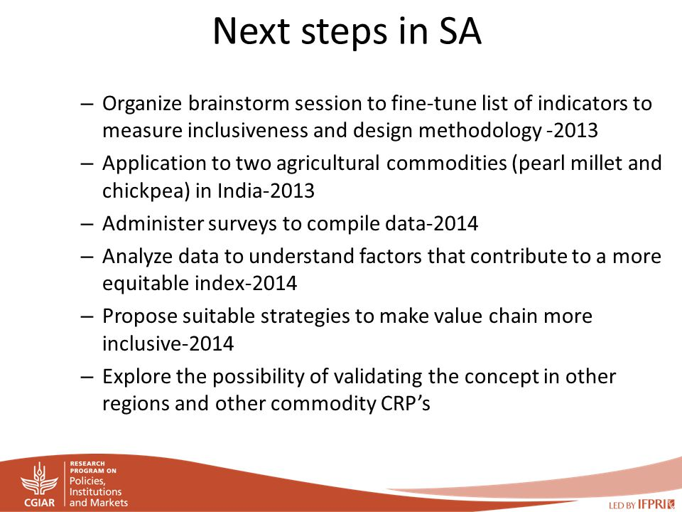 Next steps in SA – Organize brainstorm session to fine-tune list of indicators to measure inclusiveness and design methodology -2013 – Application to two agricultural commodities (pearl millet and chickpea) in India-2013 – Administer surveys to compile data-2014 – Analyze data to understand factors that contribute to a more equitable index-2014 – Propose suitable strategies to make value chain more inclusive-2014 – Explore the possibility of validating the concept in other regions and other commodity CRP's