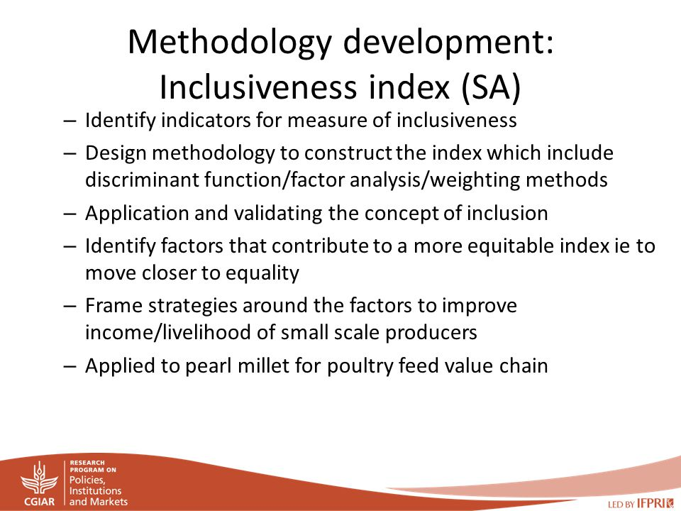 Methodology development: Inclusiveness index (SA) – Identify indicators for measure of inclusiveness – Design methodology to construct the index which include discriminant function/factor analysis/weighting methods – Application and validating the concept of inclusion – Identify factors that contribute to a more equitable index ie to move closer to equality – Frame strategies around the factors to improve income/livelihood of small scale producers – Applied to pearl millet for poultry feed value chain