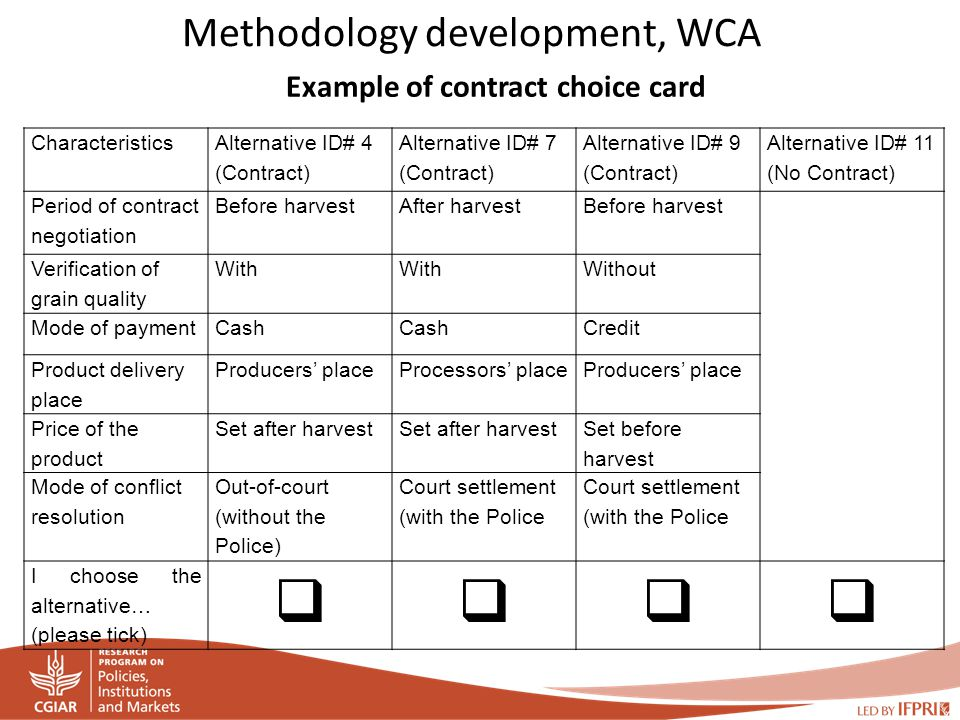 Methodology development, WCA Characteristics Alternative ID# 4 (Contract) Alternative ID# 7 (Contract) Alternative ID# 9 (Contract) Alternative ID# 11 (No Contract) Period of contract negotiation Before harvestAfter harvestBefore harvest Verification of grain quality With Without Mode of paymentCash Credit Product delivery place Producers' placeProcessors' placeProducers' place Price of the product Set after harvest Set before harvest Mode of conflict resolution Out-of-court (without the Police) Court settlement (with the Police I choose the alternative… (please tick)     Example of contract choice card
