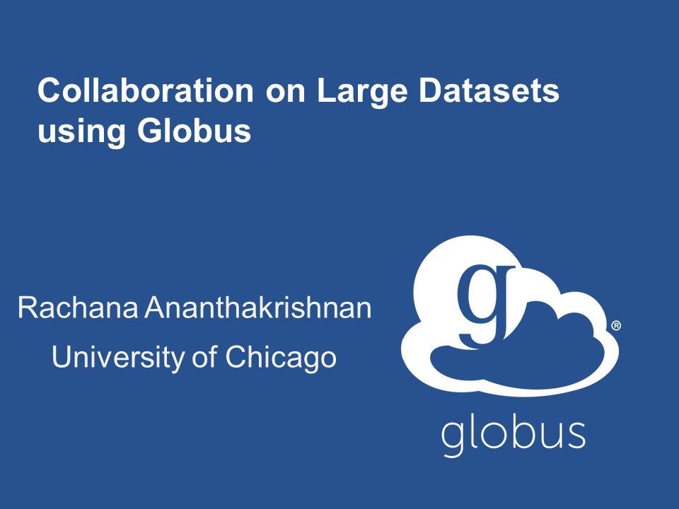Collaboration on Large Datasets using Globus Rachana Ananthakrishnan University of Chicago