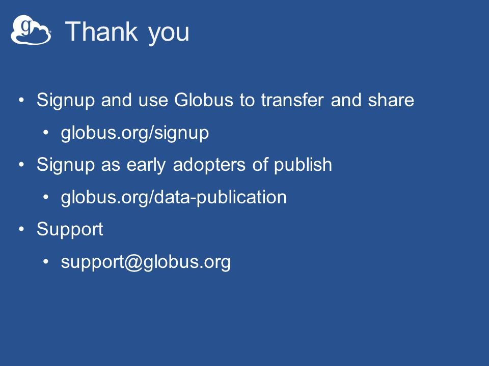 Thank you Signup and use Globus to transfer and share globus.org/signup Signup as early adopters of publish globus.org/data-publication Support support@globus.org