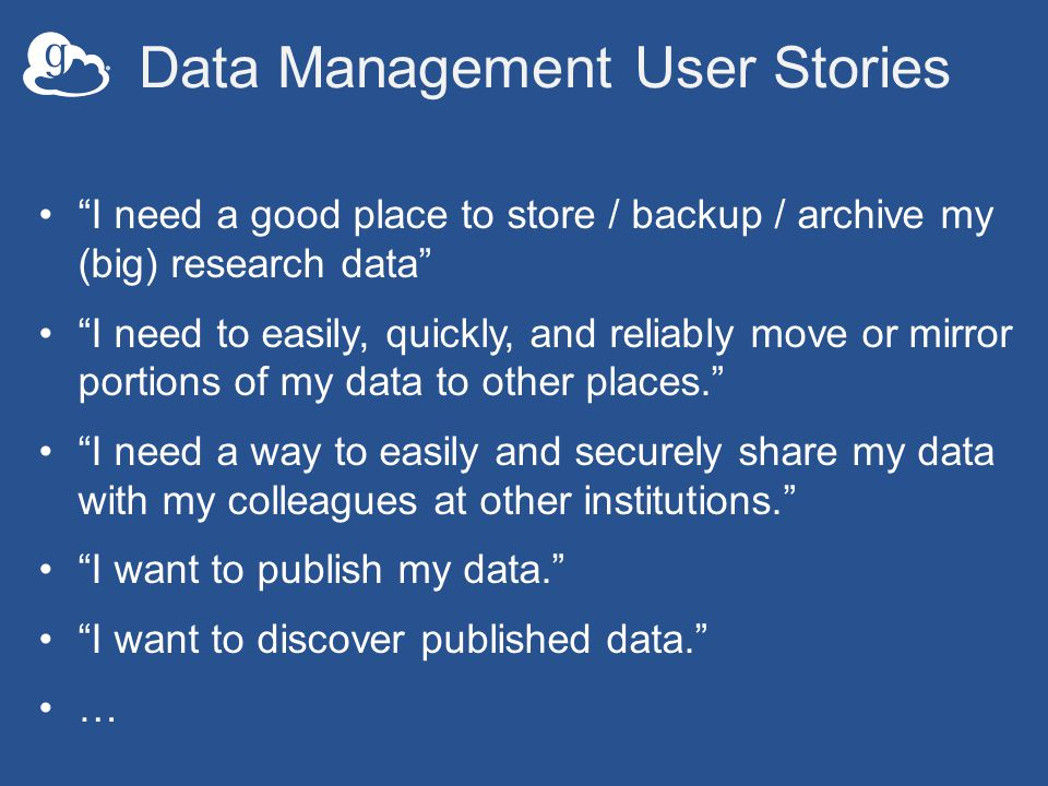 Data Management User Stories I need a good place to store / backup / archive my (big) research data I need to easily, quickly, and reliably move or mirror portions of my data to other places. I need a way to easily and securely share my data with my colleagues at other institutions. I want to publish my data. I want to discover published data. …