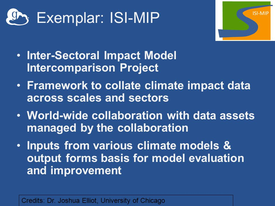 Exemplar: ISI-MIP Inter-Sectoral Impact Model Intercomparison Project Framework to collate climate impact data across scales and sectors World-wide collaboration with data assets managed by the collaboration Inputs from various climate models & output forms basis for model evaluation and improvement Credits: Dr.