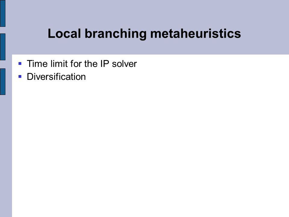 Local branching metaheuristics  Time limit for the IP solver  Diversification