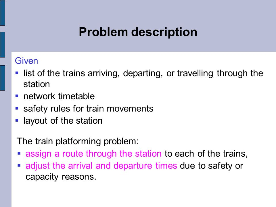 Problem description Given  list of the trains arriving, departing, or travelling through the station  network timetable  safety rules for train movements  layout of the station The train platforming problem:  assign a route through the station to each of the trains,  adjust the arrival and departure times due to safety or capacity reasons.