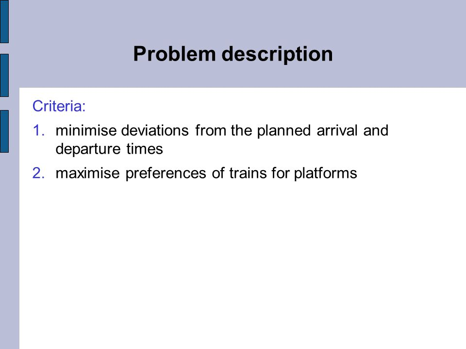 Problem description Criteria: 1.minimise deviations from the planned arrival and departure times 2.maximise preferences of trains for platforms