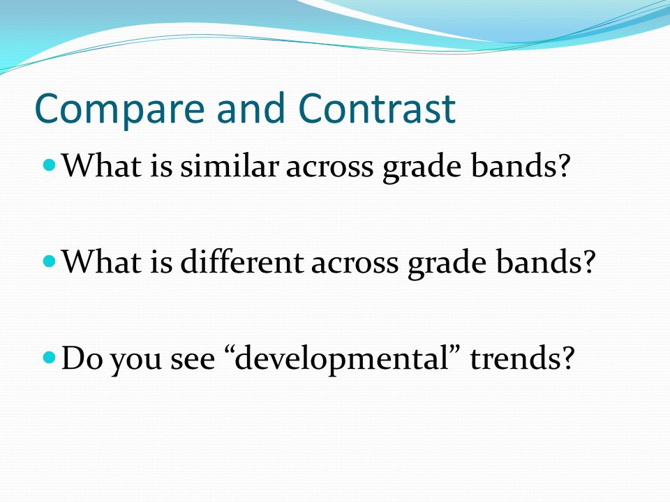 Compare and Contrast What is similar across grade bands.