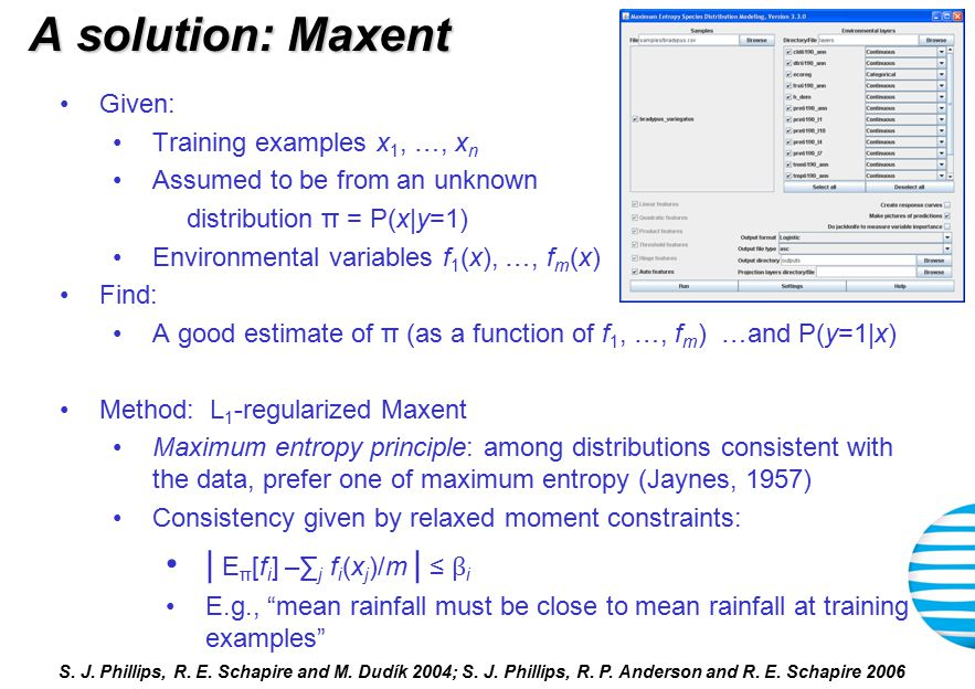 A solution: Maxent Given: Training examples x 1, …, x n Assumed to be from an unknown distribution π = P(x|y=1) Environmental variables f 1 (x), …, f m (x) Find: A good estimate of π (as a function of f 1, …, f m ) …and P(y=1|x) Method: L 1 -regularized Maxent Maximum entropy principle: among distributions consistent with the data, prefer one of maximum entropy (Jaynes, 1957) Consistency given by relaxed moment constraints: | E π [f i ] –∑ j f i (x j )/m | ≤ β i E.g., mean rainfall must be close to mean rainfall at training examples S.