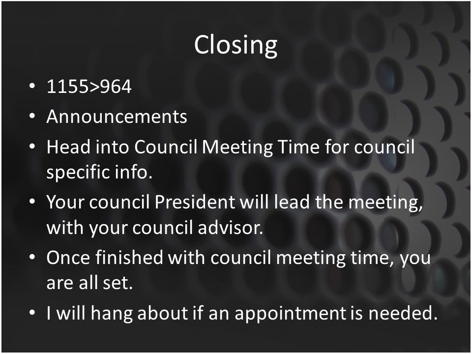 Closing 1155>964 Announcements Head into Council Meeting Time for council specific info.