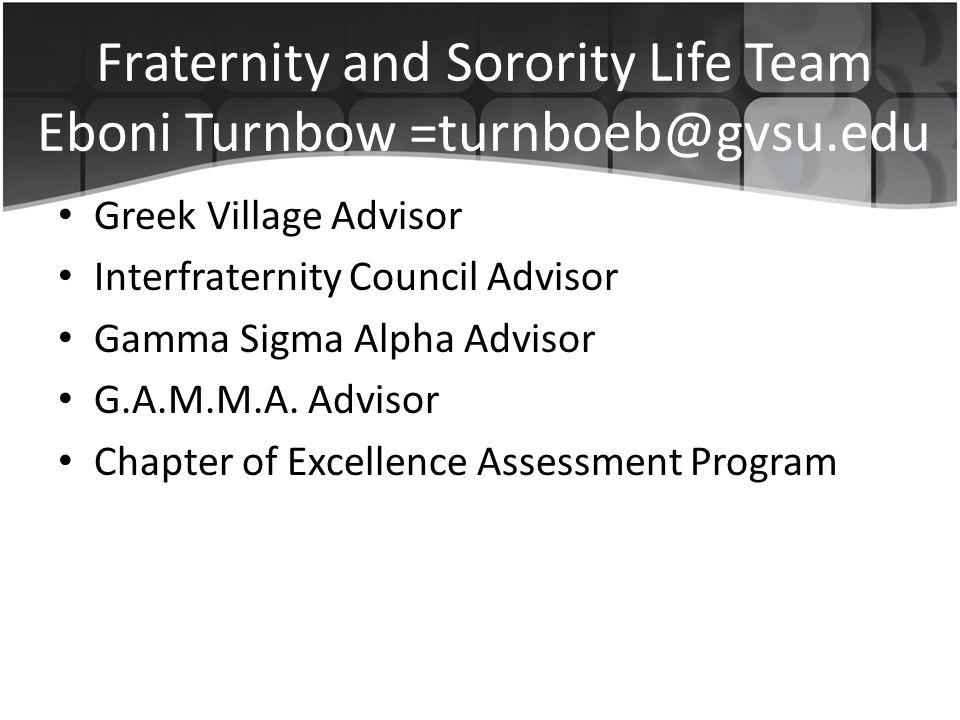 Fraternity and Sorority Life Team Eboni Turnbow =turnboeb@gvsu.edu Greek Village Advisor Interfraternity Council Advisor Gamma Sigma Alpha Advisor G.A.M.M.A.