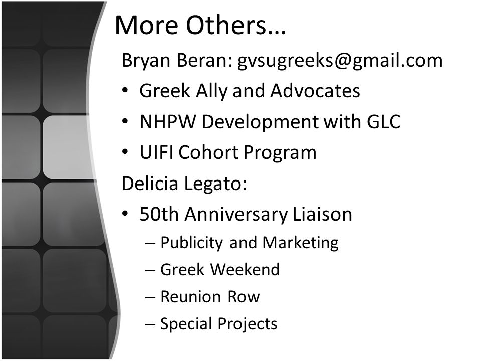 More Others… Bryan Beran: gvsugreeks@gmail.com Greek Ally and Advocates NHPW Development with GLC UIFI Cohort Program Delicia Legato: 50th Anniversary Liaison – Publicity and Marketing – Greek Weekend – Reunion Row – Special Projects
