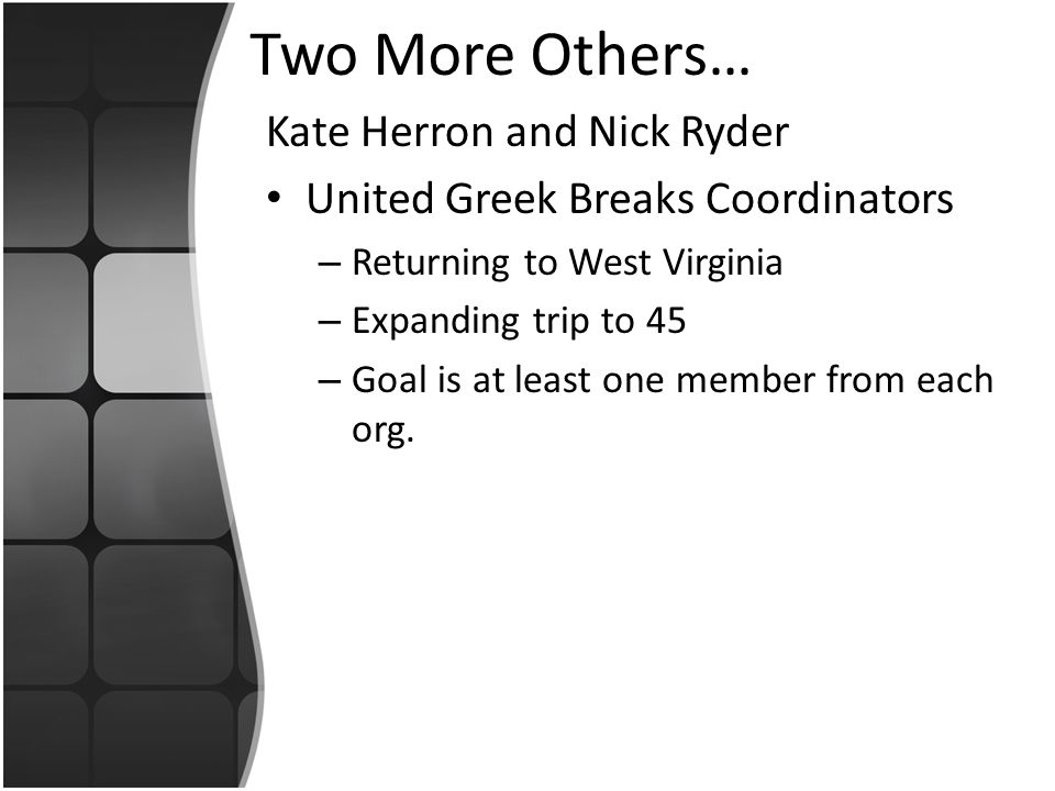 Two More Others… Kate Herron and Nick Ryder United Greek Breaks Coordinators – Returning to West Virginia – Expanding trip to 45 – Goal is at least one member from each org.