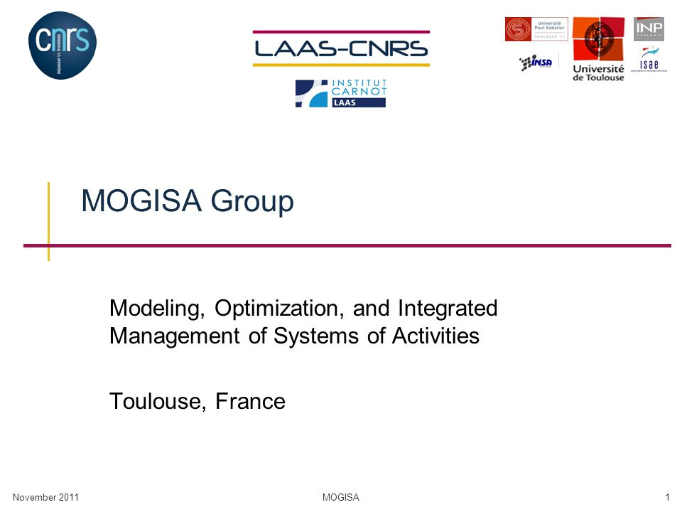 November 2011MOGISA1 MOGISA Group Modeling, Optimization, and Integrated Management of Systems of Activities Toulouse, France