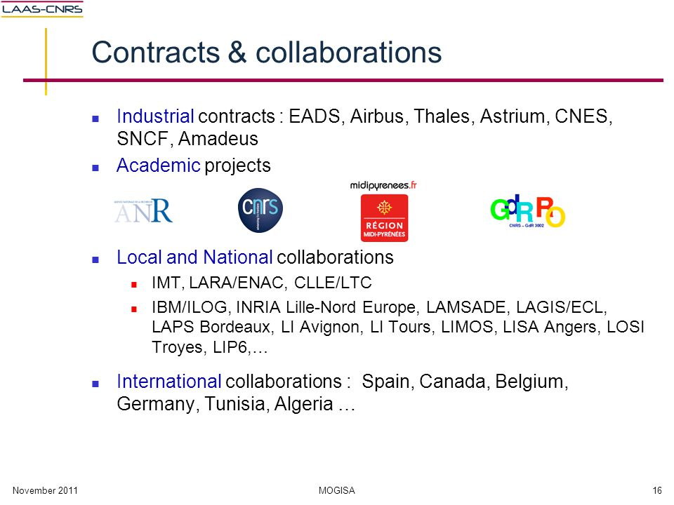 November 2011MOGISA16 Contracts & collaborations Industrial contracts : EADS, Airbus, Thales, Astrium, CNES, SNCF, Amadeus Academic projects Local and