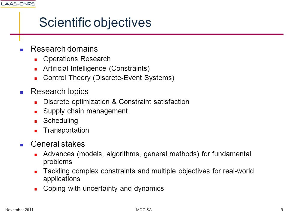 November 2011MOGISA5 Scientific objectives Research domains Operations Research Artificial Intelligence (Constraints) Control Theory (Discrete-Event S