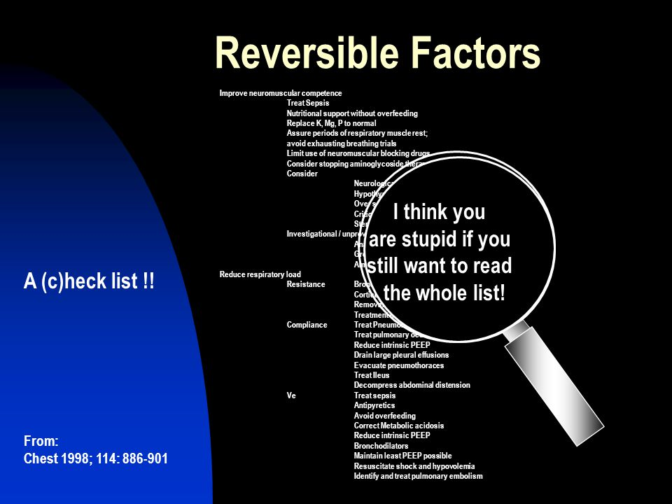 Reversible Factors Improve neuromuscular competence Treat Sepsis Nutritional support without overfeeding Replace K, Mg, P to normal Assure periods of respiratory muscle rest; avoid exhausting breathing trials Limit use of neuromuscular blocking drugs Consider stopping aminoglycoside therapy Consider Neurological disease Hypothyroidism Over sedation Critical illness myopathy / polyneuropathy Steroid myopathy Investigational / unproven Anabolic Steroids Growth Hormone Aminophylline Reduce respiratory load ResistanceBronchodilators Corticosteroids Removal of airway secretions Treatment of upper airway/ET obstruction ComplianceTreat Pneumonia Treat pulmonary oedema Reduce intrinsic PEEP Drain large pleural effusions Evacuate pneumothoraces Treat Ileus Decompress abdominal distension VeTreat sepsis Antipyretics Avoid overfeeding Correct Metabolic acidosis Reduce intrinsic PEEP Bronchodilators Maintain least PEEP possible Resuscitate shock and hypovolemia Identify and treat pulmonary embolism A (c)heck list !.