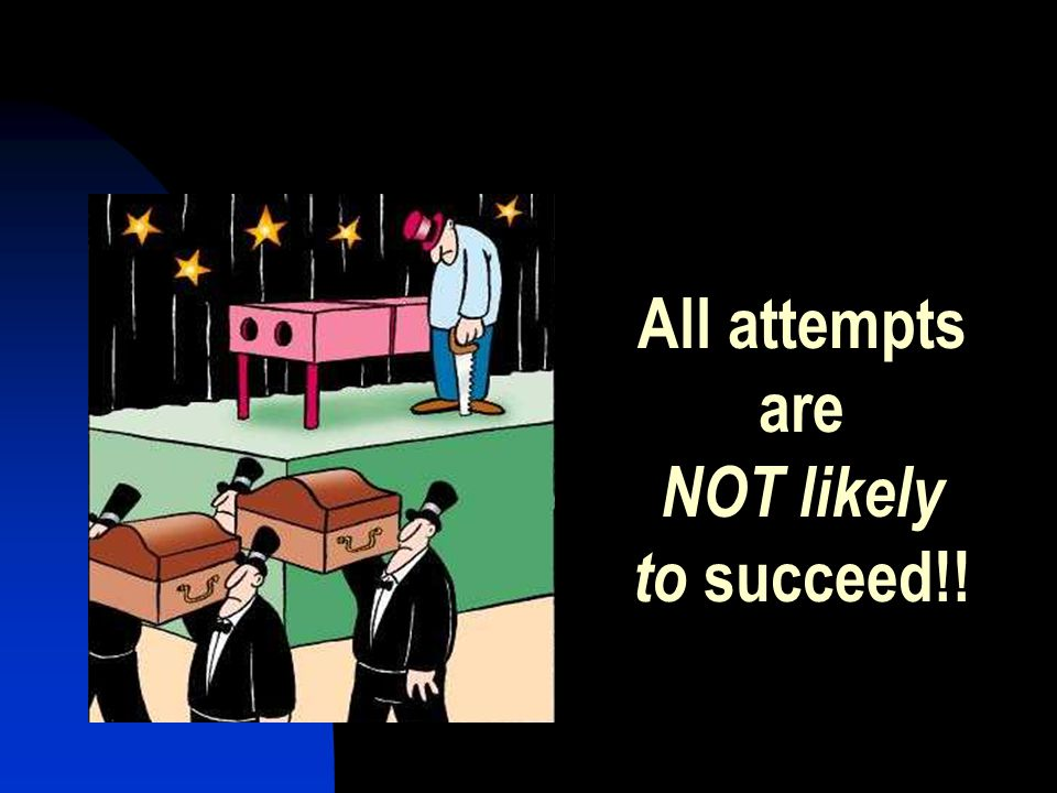 All attempts are NOT likely to succeed!!