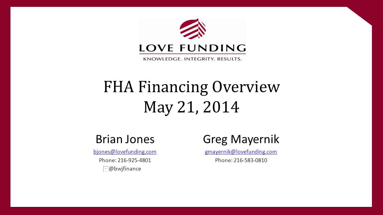 FHA Financing Overview May 21, 2014 Brian Jones bjones@lovefunding.com Phone: 216-925-4801 @bwjfinance Greg Mayernik gmayernik@lovefunding.com Phone: