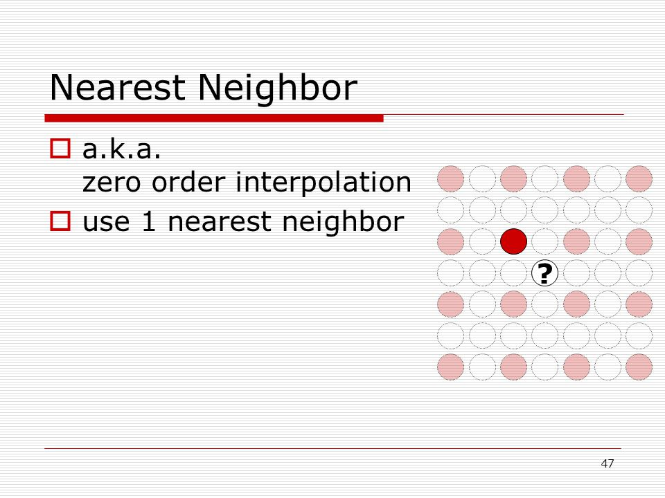 Nearest Neighbor  a.k.a. zero order interpolation  use 1 nearest neighbor 47