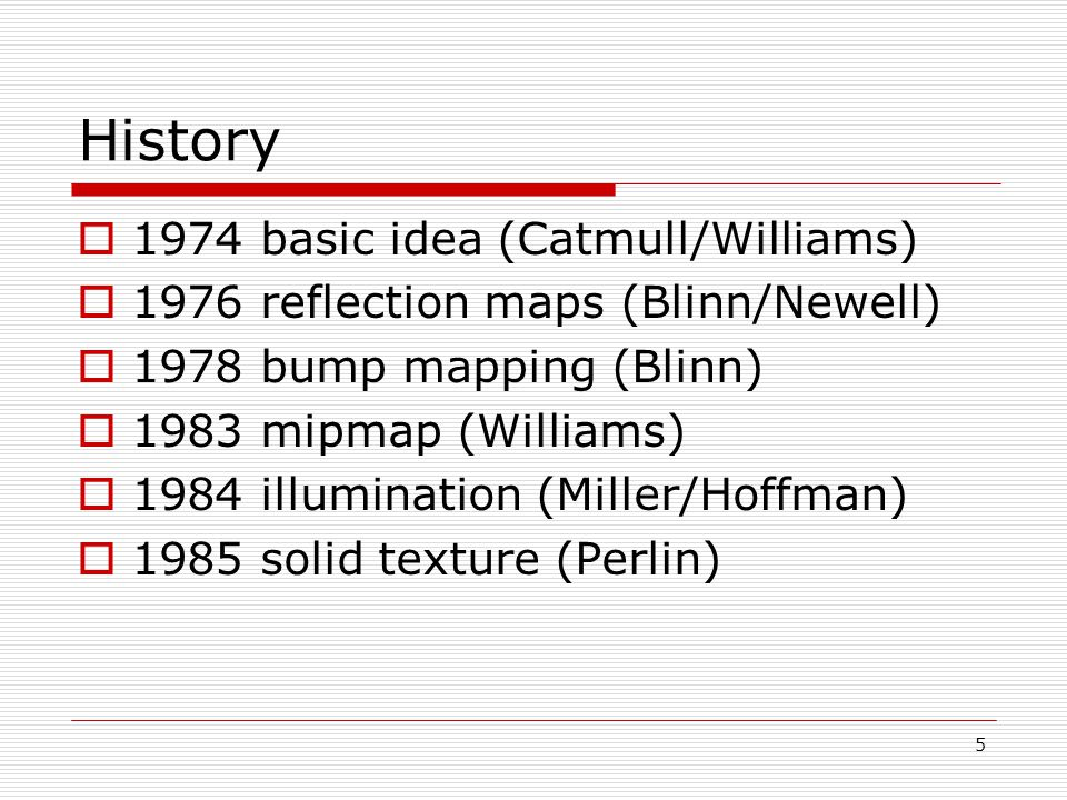 History  1974 basic idea (Catmull/Williams)  1976 reflection maps (Blinn/Newell)  1978 bump mapping (Blinn)  1983 mipmap (Williams)  1984 illumination (Miller/Hoffman)  1985 solid texture (Perlin) 5