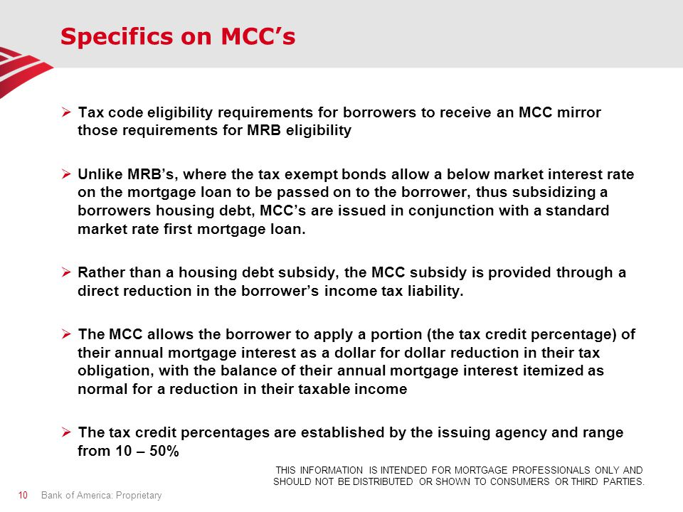 Specifics on MCC's  Tax code eligibility requirements for borrowers to receive an MCC mirror those requirements for MRB eligibility  Unlike MRB's, where the tax exempt bonds allow a below market interest rate on the mortgage loan to be passed on to the borrower, thus subsidizing a borrowers housing debt, MCC's are issued in conjunction with a standard market rate first mortgage loan.