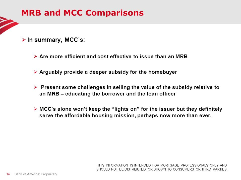 MRB and MCC Comparisons  In summary, MCC's:  Are more efficient and cost effective to issue than an MRB  Arguably provide a deeper subsidy for the homebuyer  Present some challenges in selling the value of the subsidy relative to an MRB – educating the borrower and the loan officer  MCC's alone won't keep the lights on for the issuer but they definitely serve the affordable housing mission, perhaps now more than ever.