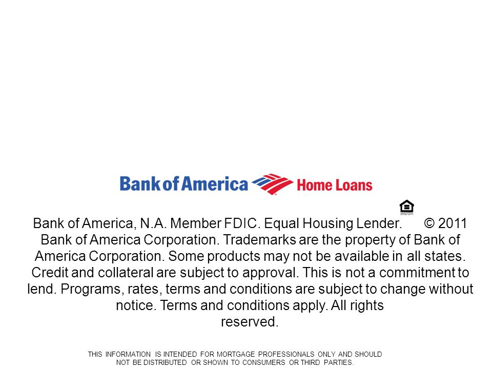 15 Ban k of Ame rica: Prop rieta ry THIS INFORMATION IS INTENDED FOR MORTGAGE PROFESSIONALS ONLY AND SHOULD NOT BE DISTRIBUTED OR SHOWN TO CONSUMERS OR THIRD PARTIES.