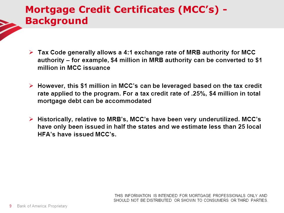 Mortgage Credit Certificates (MCC's) - Background  Tax Code generally allows a 4:1 exchange rate of MRB authority for MCC authority – for example, $4 million in MRB authority can be converted to $1 million in MCC issuance  However, this $1 million in MCC's can be leveraged based on the tax credit rate applied to the program.
