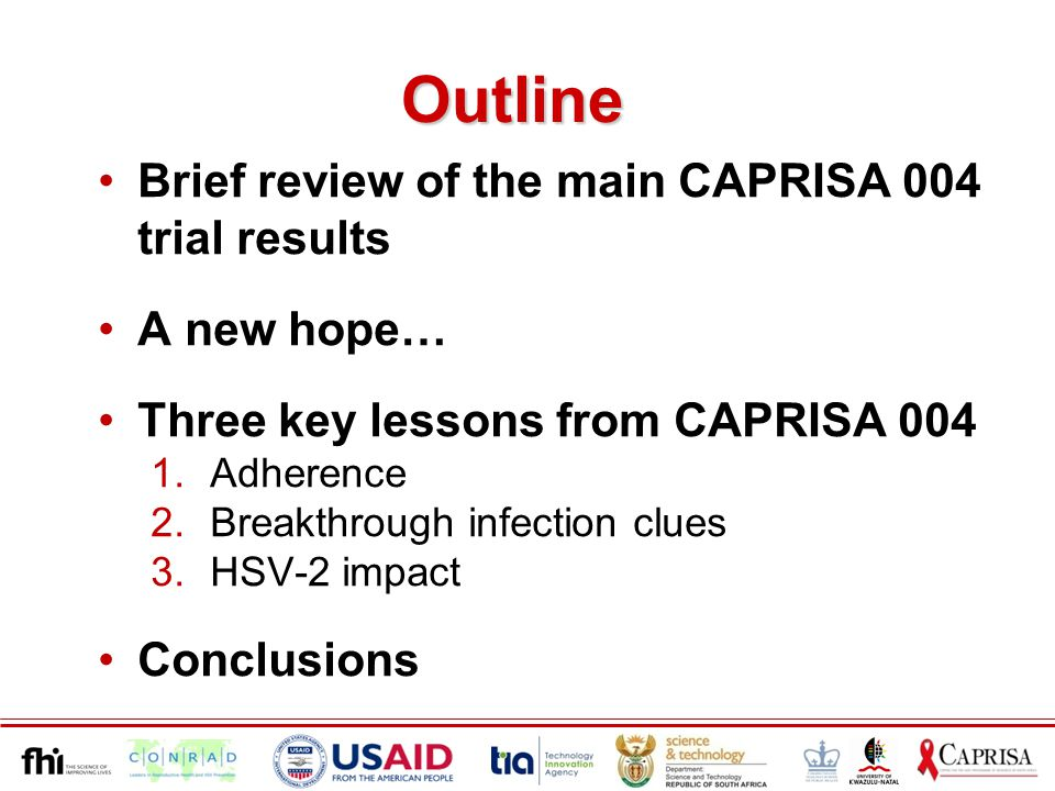 Outline Brief review of the main CAPRISA 004 trial results A new hope… Three key lessons from CAPRISA 004 1.Adherence 2.Breakthrough infection clues 3.HSV-2 impact Conclusions
