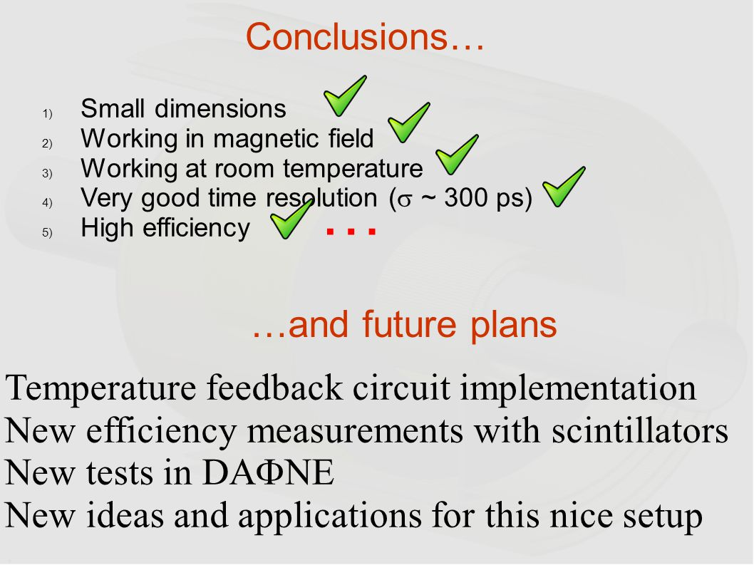 Conclusions… Temperature feedback circuit implementation New efficiency measurements with scintillators New tests in DA  NE New ideas and application