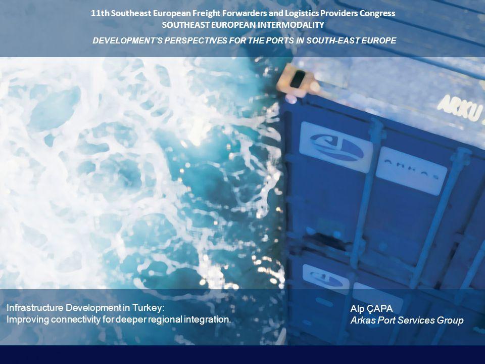 Arkas Port Services Group Infrastructure Development in Turkey: Improving connectivity for deeper regional integration. Alp ÇAPA 11th Southeast Europe