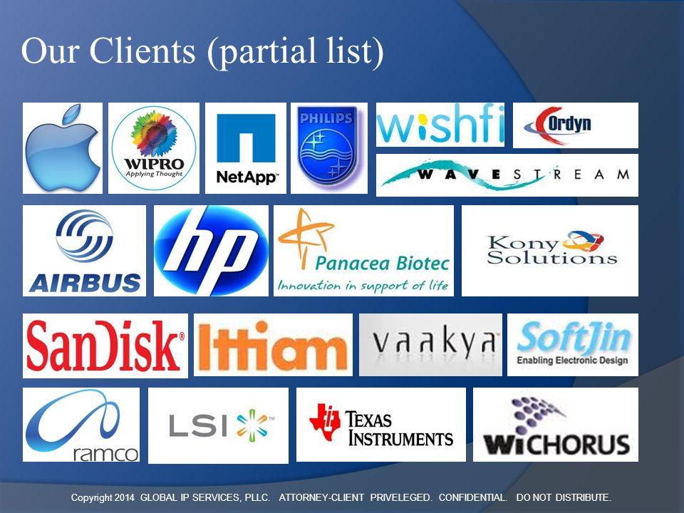 Copyright 2014 GLOBAL IP SERVICES, PLLC. ATTORNEY-CLIENT PRIVELEGED. CONFIDENTIAL. DO NOT DISTRIBUTE. Our Clients (partial list)