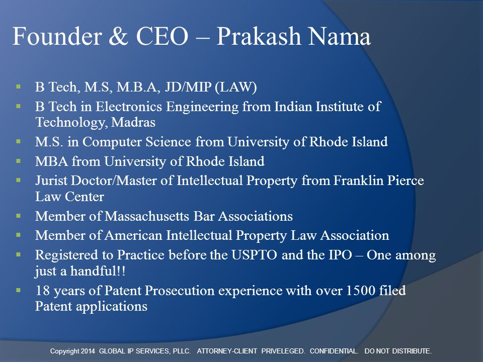 Copyright 2014 GLOBAL IP SERVICES, PLLC. ATTORNEY-CLIENT PRIVELEGED. CONFIDENTIAL. DO NOT DISTRIBUTE. Founder & CEO – Prakash Nama  B Tech, M.S, M.B.