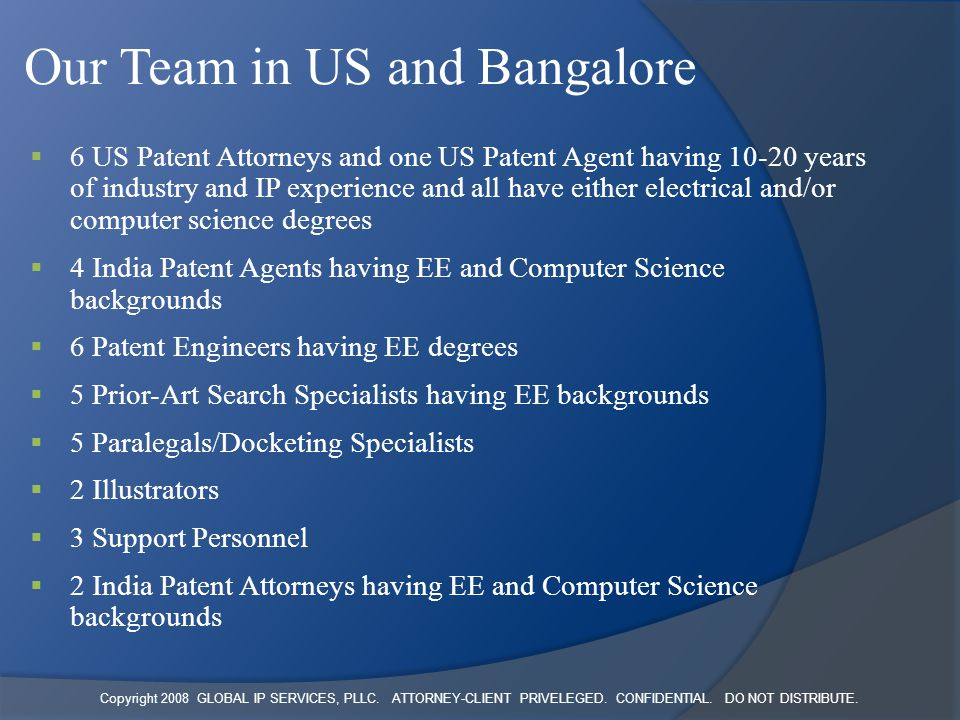 Copyright 2008 GLOBAL IP SERVICES, PLLC. ATTORNEY-CLIENT PRIVELEGED. CONFIDENTIAL. DO NOT DISTRIBUTE. Our Team in US and Bangalore  6 US Patent Attor