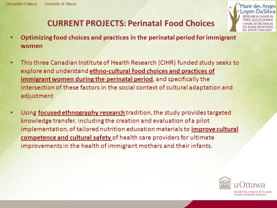 CURRENT PROJECTS: Perinatal Food Choices Université d'Ottawa | University of Ottawa Optimizing food choices and practices in the perinatal period for immigrant women This three Canadian Institute of Health Research (CIHR) funded study seeks to explore and understand ethno-cultural food choices and practices of immigrant women during the perinatal period, and specifically the intersection of these factors in the social context of cultural adaptation and adjustment Using focused ethnography research tradition, the study provides targeted knowledge transfer, including the creation and evaluation of a pilot implementation, of tailored nutrition education materials to improve cultural competence and cultural safety of health care providers for ultimate improvements in the health of immigrant mothers and their infants.