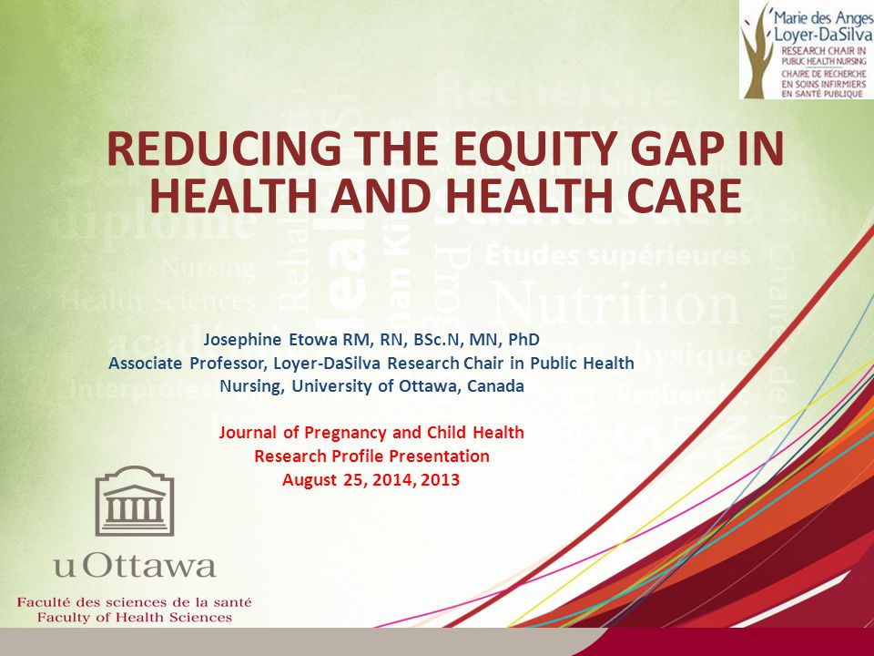 REDUCING THE EQUITY GAP IN HEALTH AND HEALTH CARE Josephine Etowa RM, RN, BSc.N, MN, PhD Associate Professor, Loyer-DaSilva Research Chair in Public Health Nursing, University of Ottawa, Canada Journal of Pregnancy and Child Health Research Profile Presentation August 25, 2014, 2013