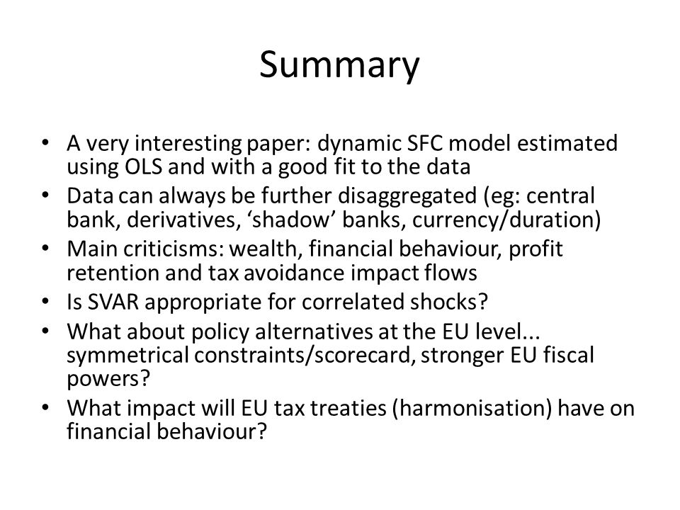 Summary A very interesting paper: dynamic SFC model estimated using OLS and with a good fit to the data Data can always be further disaggregated (eg: central bank, derivatives, 'shadow' banks, currency/duration) Main criticisms: wealth, financial behaviour, profit retention and tax avoidance impact flows Is SVAR appropriate for correlated shocks.