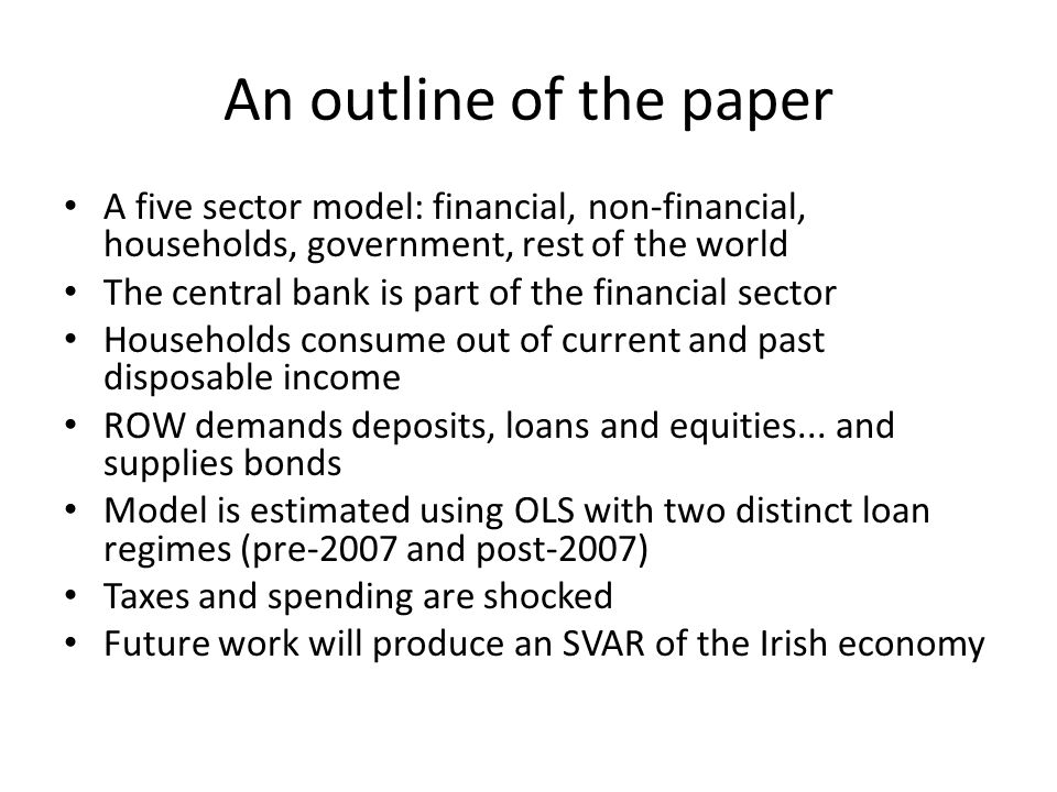 An outline of the paper A five sector model: financial, non-financial, households, government, rest of the world The central bank is part of the finan