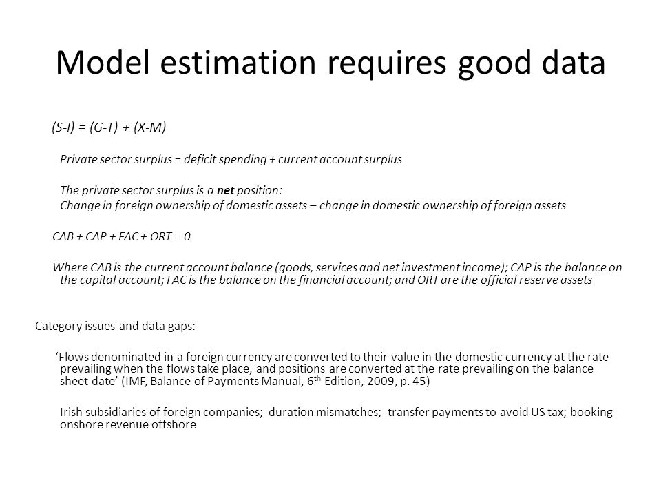 Model estimation requires good data (S-I) = (G-T) + (X-M) Private sector surplus = deficit spending + current account surplus The private sector surplus is a net position: Change in foreign ownership of domestic assets – change in domestic ownership of foreign assets CAB + CAP + FAC + ORT = 0 Where CAB is the current account balance (goods, services and net investment income); CAP is the balance on the capital account; FAC is the balance on the financial account; and ORT are the official reserve assets Category issues and data gaps: 'Flows denominated in a foreign currency are converted to their value in the domestic currency at the rate prevailing when the flows take place, and positions are converted at the rate prevailing on the balance sheet date' (IMF, Balance of Payments Manual, 6 th Edition, 2009, p.