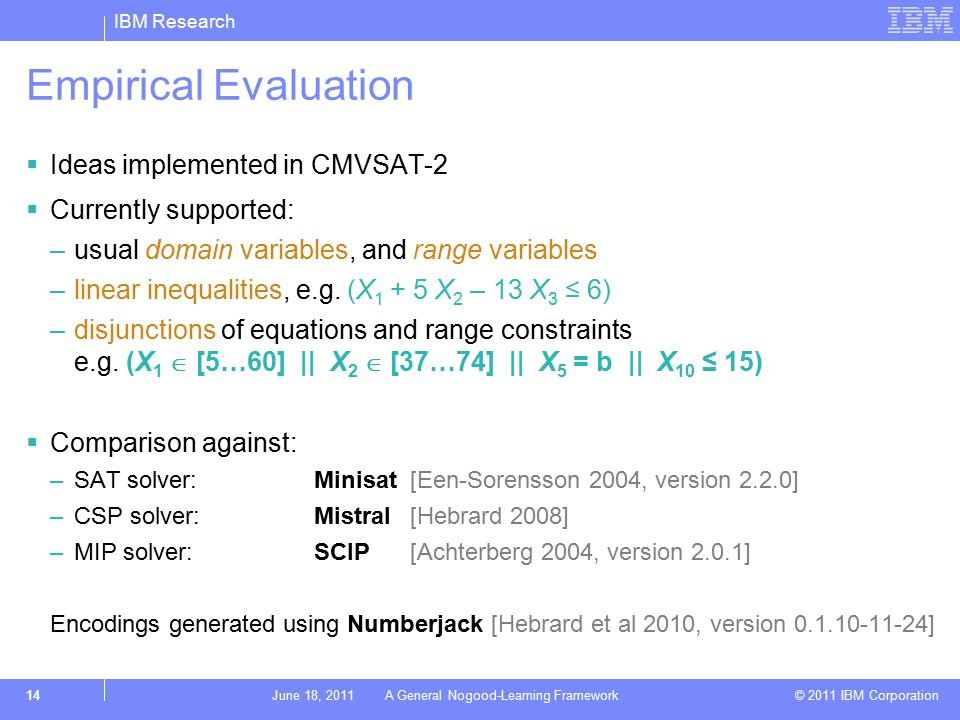 IBM Research © 2011 IBM Corporation Empirical Evaluation  Ideas implemented in CMVSAT-2  Currently supported: –usual domain variables, and range variables –linear inequalities, e.g.