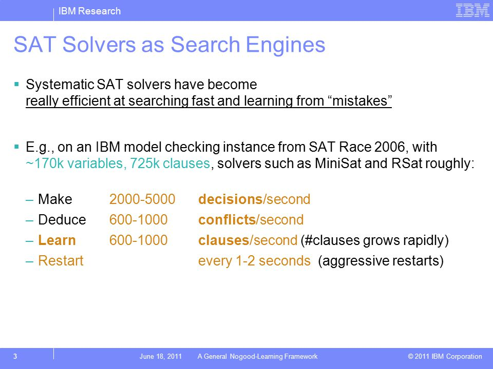 IBM Research © 2011 IBM Corporation 3June 18, 2011 A General Nogood-Learning Framework SAT Solvers as Search Engines  Systematic SAT solvers have become really efficient at searching fast and learning from mistakes  E.g., on an IBM model checking instance from SAT Race 2006, with ~170k variables, 725k clauses, solvers such as MiniSat and RSat roughly: –Make2000-5000decisions/second –Deduce600-1000 conflicts/second –Learn600-1000clauses/second (#clauses grows rapidly) –Restartevery 1-2 seconds (aggressive restarts)