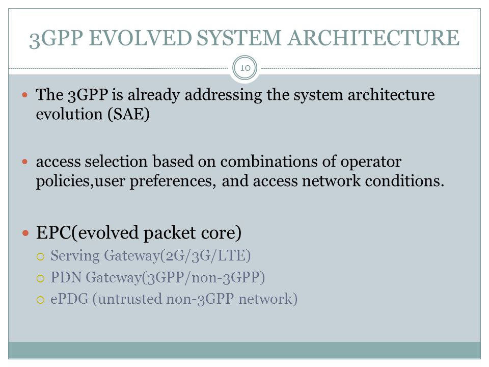 3GPP EVOLVED SYSTEM ARCHITECTURE 10 The 3GPP is already addressing the system architecture evolution (SAE) access selection based on combinations of operator policies,user preferences, and access network conditions.