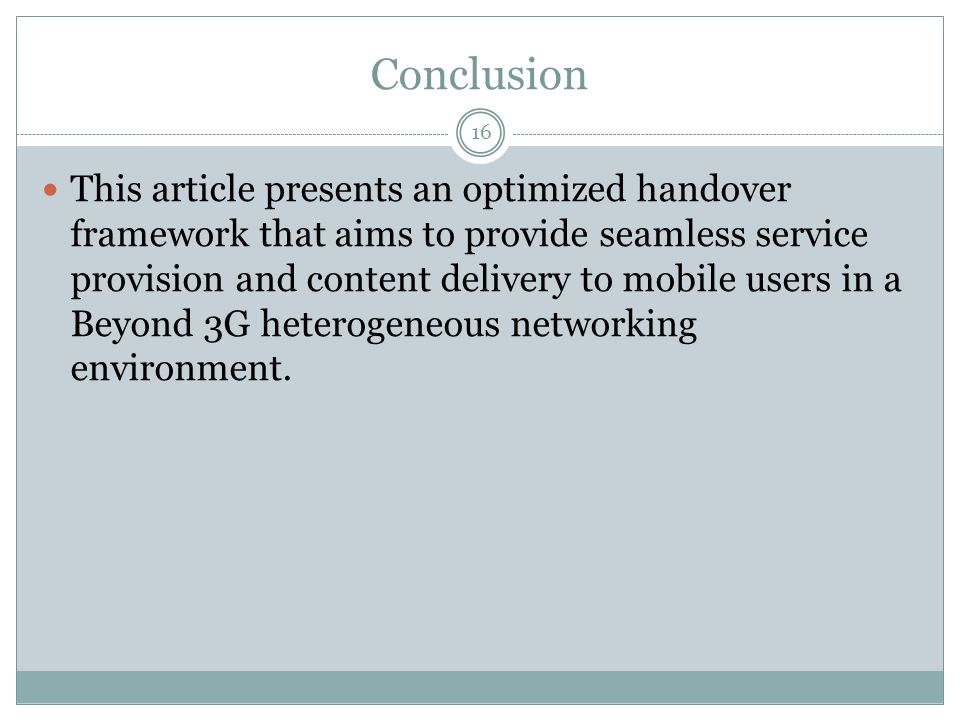 Conclusion 16 This article presents an optimized handover framework that aims to provide seamless service provision and content delivery to mobile use