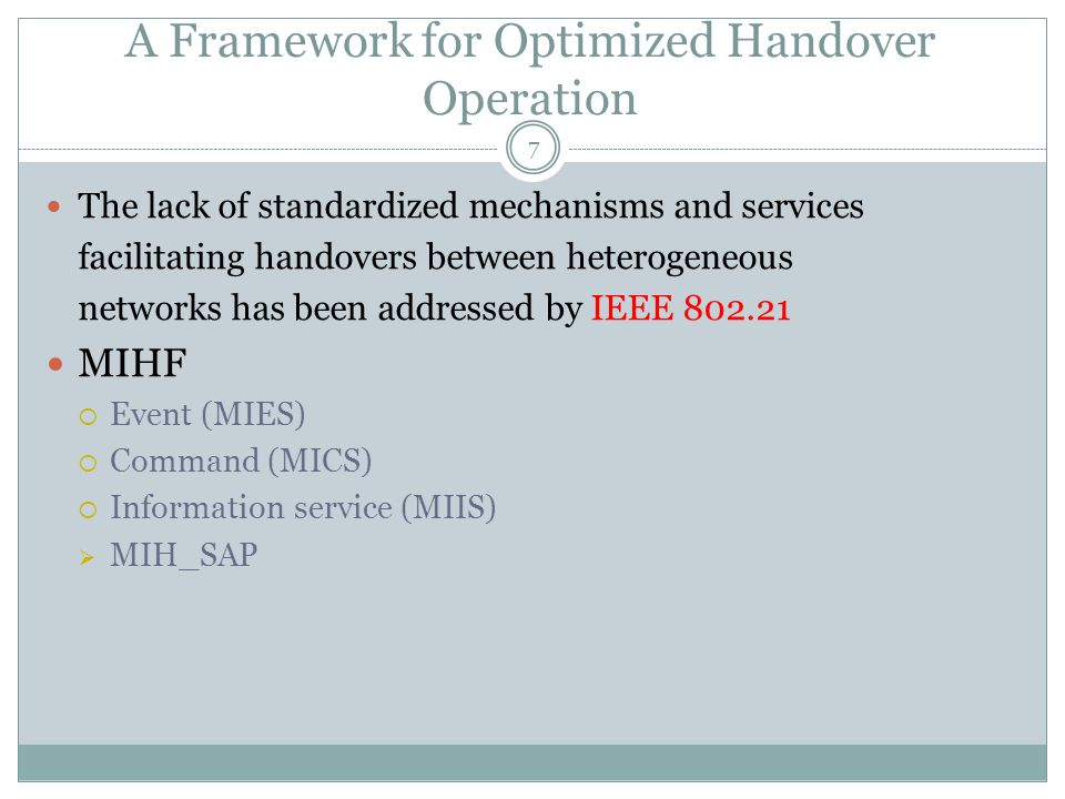 A Framework for Optimized Handover Operation 7 The lack of standardized mechanisms and services facilitating handovers between heterogeneous networks has been addressed by IEEE 802.21 MIHF  Event (MIES)  Command (MICS)  Information service (MIIS)  MIH_SAP