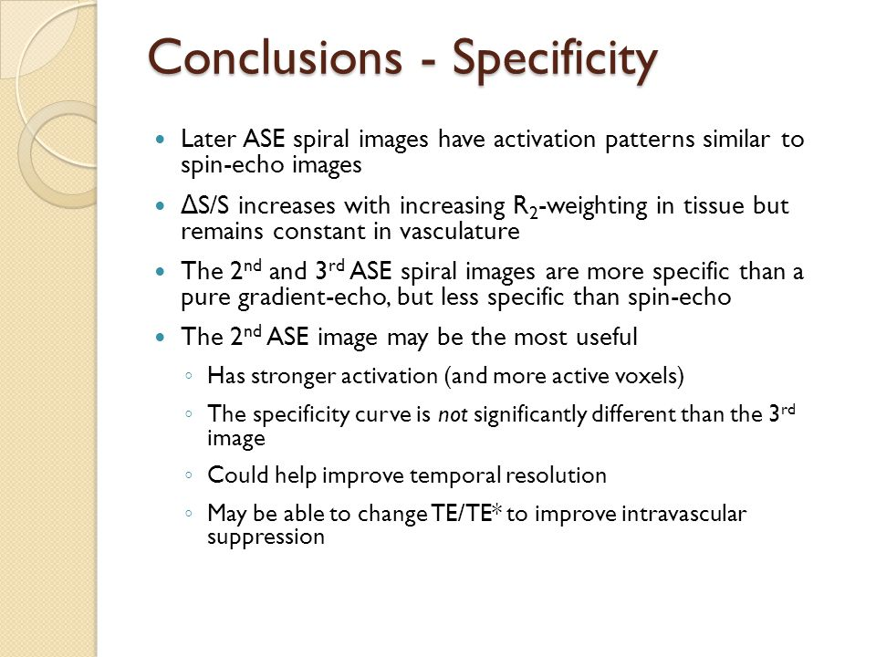 Conclusions - Specificity Later ASE spiral images have activation patterns similar to spin-echo images Δ S/S increases with increasing R 2 -weighting in tissue but remains constant in vasculature The 2 nd and 3 rd ASE spiral images are more specific than a pure gradient-echo, but less specific than spin-echo The 2 nd ASE image may be the most useful ◦ Has stronger activation (and more active voxels) ◦ The specificity curve is not significantly different than the 3 rd image ◦ Could help improve temporal resolution ◦ May be able to change TE/TE* to improve intravascular suppression