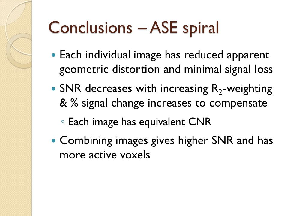 Conclusions – ASE spiral Each individual image has reduced apparent geometric distortion and minimal signal loss SNR decreases with increasing R 2 -weighting & % signal change increases to compensate ◦ Each image has equivalent CNR Combining images gives higher SNR and has more active voxels